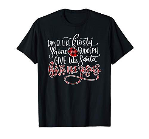Xmas Dance Like Frosty Shine Like Rudolph Love Like Jesus T-Shirt