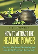 How To Attract The Healing Power: Discover The Power Of Mending And How Its Bit Of Leeway To Your Life