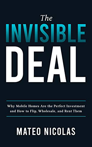 Real Estate Investing Books! - The Invisible Deal: Why Mobile Homes Are The Perfect Investment and how to Flip, Wholesale, and Rent Them