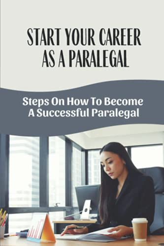 Start Your Career As A Paralegal: Steps On How To Become A Successful Paralegal: Successful Paralegal