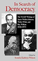 In Search of Democracy: The Naacp Writings of James Weldon Johnson, Walter White, and Roy Wilk Ins (1920-1977