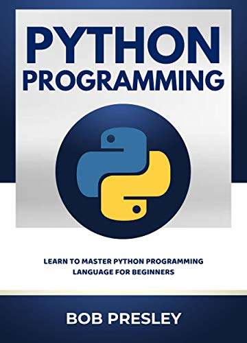 Python Programming: Learn To Master Python Programming Language For Beginners: Python Programming Tutorial, Examples, Tips and Mini Projects