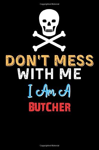 Don't Mess With Me I Am A BUTCHER - Funny BUTCHER Notebook And Journal Gift Ideas: Lined Notebook / Journal Gift, 120 Pages, 6x9, Soft Cover, Matte Finish