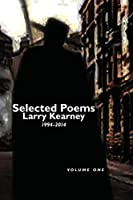 Selected Poems of Larry Kearney: Volume One: 1994 to 2014