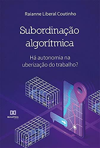 Subordinação Algorítmica: há autonomia na uberização do trabalho?