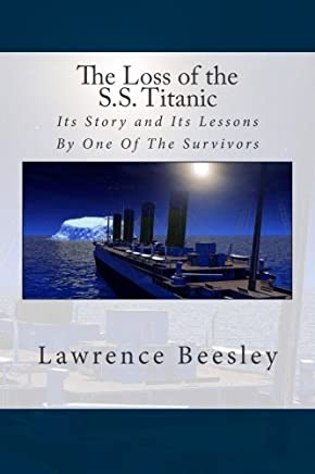 The Loss of the S.S. Titanic: Its Story and Its Lessons By One Of The Survivors by Lawrence Beesley (2015-05-05)