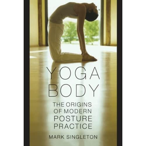 Yoga Body The Origins Of Modern Posture Practice Singleton Mark 9780195395341 Amazon Com Books