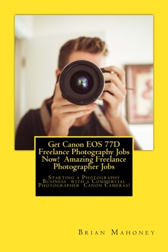 Price comparison product image Get Canon EOS 77D Freelance Photography Jobs Now! Amazing Freelance Photographer Jobs: Starting a Photography Business with a Commercial Photographer Canon Cameras!