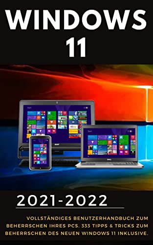Windows 11: 2021-2022 Vollständiges Benutzerhandbuch zum Beherrschen Ihres PCs. 333 Tipps & Tricks zum Beherrschen des neuen Windows 11 inklusive (German Edition)