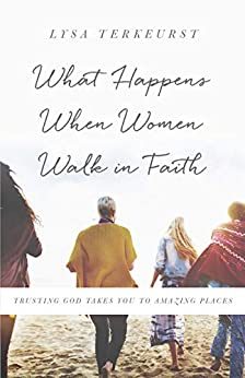 What Happens When Women Walk In Faith: Trusting God Takes You to Amazing Places - Lysa Terkeurst
