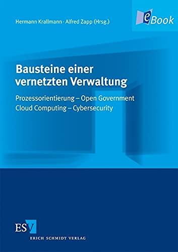 Bausteine einer vernetzten Verwaltung: Prozessorientierung - Open Government - Cloud Computing - Cybersecurity