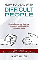 How to Deal With Difficult People: How to Recognize, Analyze, Approach, and Deal With Difficult People (Learn How to Communicate Effectively With Difficult People)