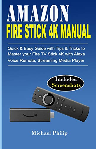 AMAZON FIRE STICK 4K MANUAL: Quick & Easy Guide with Tips &Tricks to Master your Fire TV Stick 4k with Alexa Voice Remote, Streaming Media Player