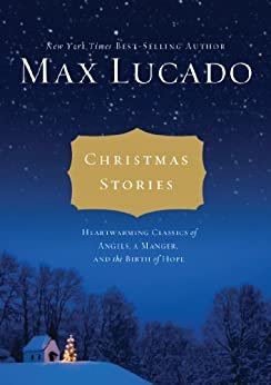 Christmas Stories: Heartwarming Classics of Angels, a Manger, and the Birth of Hope by [Max Lucado]