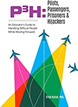 P3H Pilots, Passengers, Prisoners & Hijackers: An Educator's Guide to Handling Difficult People While Moving Forward