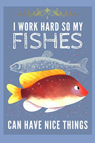 I Work Hard So My Fishes Can Have Nice Things: Blank Lined Journal Notebook Fish Gift for Fish Lovers