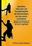 Manual Práctico de Planificación de Necesidades de Recursos Humanos. Ejercicios comentados de planificación cuantitativa de corto y largo plazo