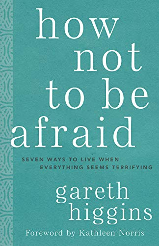 How Not to Be Afraid: Seven Ways to Live When Everything Seems Terrifying