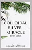 COLLOIDAL SILVER MIRACLE BOOK GUIDE: The Essential Guide To Natural Antibiotics