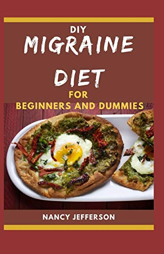 DIY Migraine Diet For Beginners and Dummies: Delectable, Effective and Easy to prepare Recipes for preventing headaches and migraines