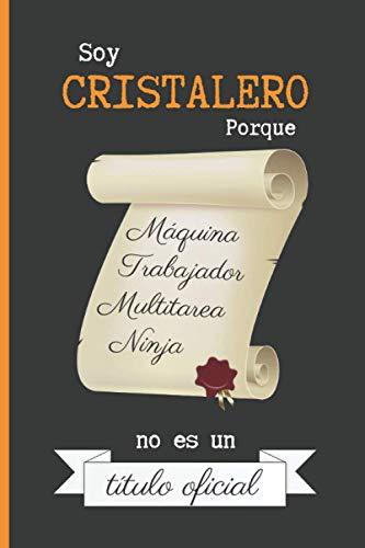 SOY CRISTALERO PORQUE MÁQUINA TRABAJADOR MULTITAREA NINJA NO ES UN TÍTULO OFICIAL: CUADERNO DE NOTAS. LIBRETA DE APUNTES, DIARIO PERSONAL O AGENDA PARA CRISTALEROS. REGALO DE CUMPLEAÑOS.