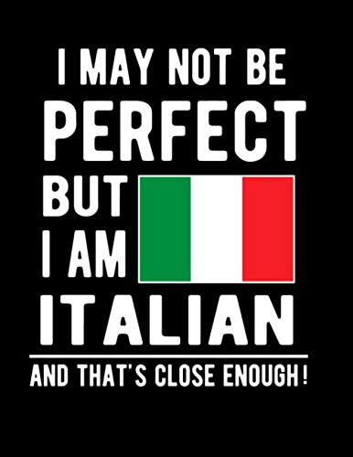 I May Not Be Perfect But I Am Italian And That's Close Enough!: Funny Notebook 100 Pages 8.5x11 Notebook Italian Family Heritage Italy Gifts