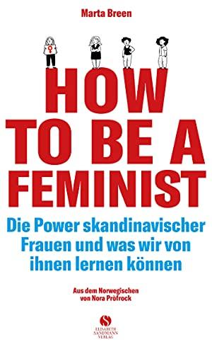 How To Be A Feminist - Die Power skandinavischer Frauen und was wir von ihnen lernen können: Mit einem Vorwort von Teresa Bücker