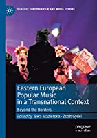 Eastern European Popular Music in a Transnational Context: Beyond the Borders (Palgrave European Film and Media Studies)