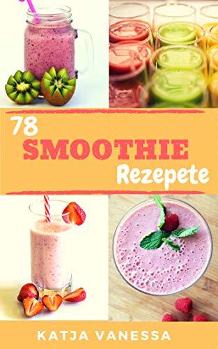 78 Smothie Rezepte: Gesunde und leckere Smoothie Rezepte