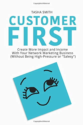 Customer First: Create More Impact and Income with Your Network Marketing Business (Without Being High-Pressure or 'Salesy')