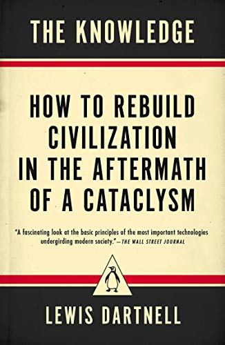[Lewis Dartnell] The Knowledge: How to Rebuild Civilization in The Aftermath of a Cataclysm - Paperback