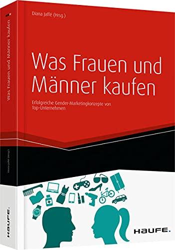 Was Frauen und Männer kaufen: Erfolgreiche Gender-Marketingkonzepte von Top-Unternehmen (Haufe Fachbuch)