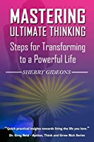 Mastering Ultimate Thinking: Steps for Transforming to a Powerful Life