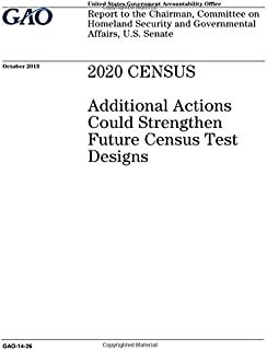 2020 census: additional actions could strengthen future census test designs: report to the Chairman, Committee on Homeland...