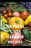 NATURAL LIVER CLEANSE RECIPES: Comprehensive Guide and Recipes Of Cleanse Diet to Revitalize Your Health, Detox Your Body, and Reverse Fatty Liver