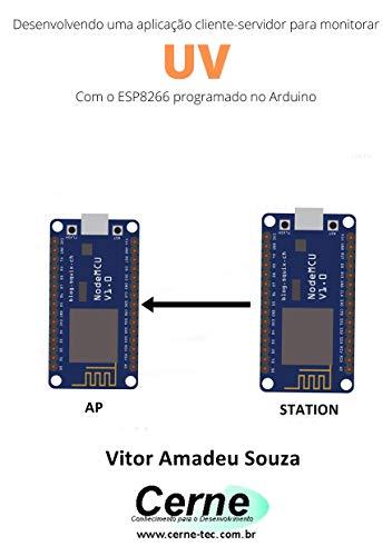 Desenvolvendo uma aplicação cliente-servidor para monitorar UV Com o ESP8266 programado no Arduino (Portuguese Edition)