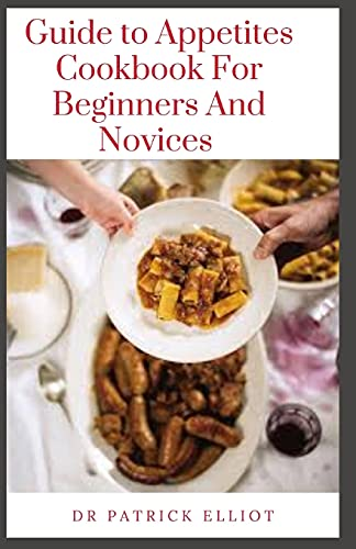Guide to Appetites Cookbook For Beginners And Novices: Appetite is a person's general desire to eat food