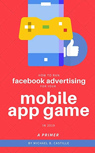 How to Run Facebook Advertising for Your Mobile App Game in 2019: A Primer