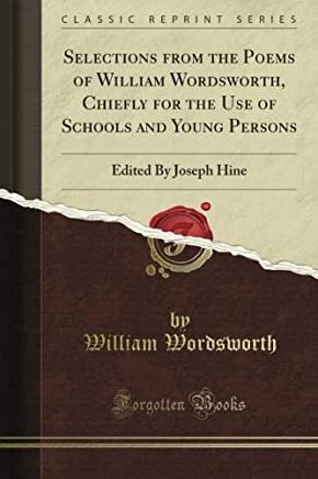 Selections from the Poems of William Wordsworth, Chiefly for the Use of Schools and Young Persons: Edited By Joseph Hine (Classic Reprint)