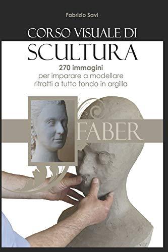 Corso visuale di Scultura: 270 immagini per imparare a modellare ritratti a tutto tondo in argilla