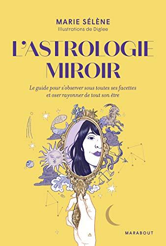 L'astrologie miroir: Le guide pour s'observer sous toutes ses facettes et oser rayonner de tout son être