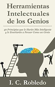 Herramientas Intelectuales de los Genios  40 Principios que le Harán Más Inteligente y le Enseñarán a Pensar Como un Genio  Spanish Edition
