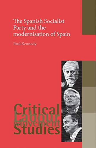 The Spanish Socialist Party and the modernisation of Spain (Critical Labour...