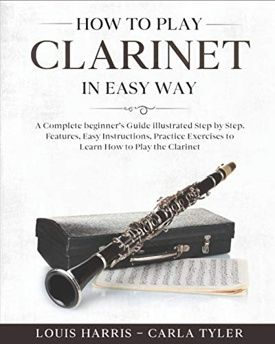 How to Play Clarinet in Easy Way: Learn How to Play Clarinet in Easy Way by this Complete beginner's guide Step by Step illustrated!Clarinet Basics, Features, Easy Instructions, Practice Exercises