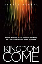 Kingdom Come: Why We Must Give Up Our Obsession with Fixing the Church--and What We Should Do Instead