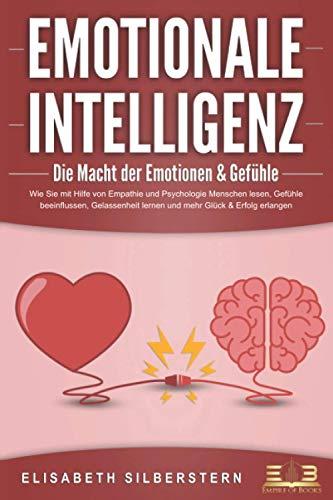 EMOTIONALE INTELLIGENZ - Die Macht der Emotionen & Gefühle: Wie Sie mit Hilfe von Empathie und Psychologie Menschen lesen, Gefühle beeinflussen, Gelassenheit lernen und mehr Glück & Erfolg erlangen