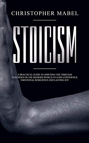 Stoicism: A Practical Guide to Applying The Timeless Teachings in The Modern World To Gain Confidence, Emotional Resilience and Lasting Joy