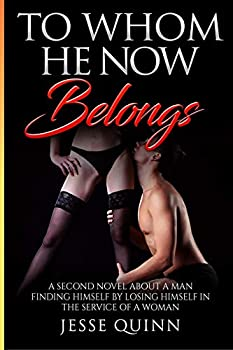To Whom He Now Belongs  A Second Novel about a man finding himself by losing himself in the service of a Woman  Belonging in a Female Led Relationship