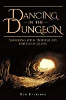 Dancing in the Dungeon: Suffering with Hopeful Joy for God's Glory