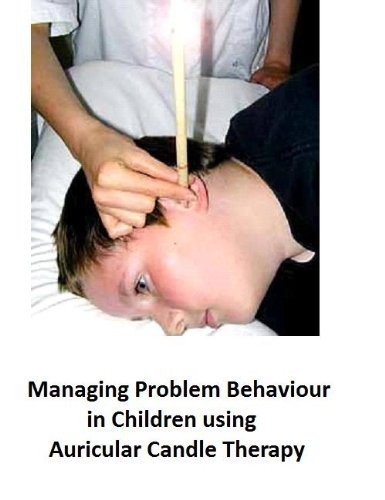 Managing Problem Behaviour in Children using Auricular Candle Therapy (Step by step guide to managing problem behaviour in children Book 9) (English Edition)